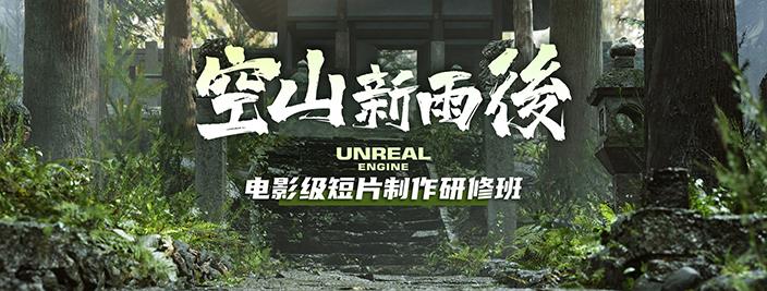 空山新雨后-Unreal Engine电影级短片制作研修班