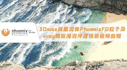 3Dmax凤凰流体PhoenixFD粒子及vray模拟海浪冲滩场景视频教程